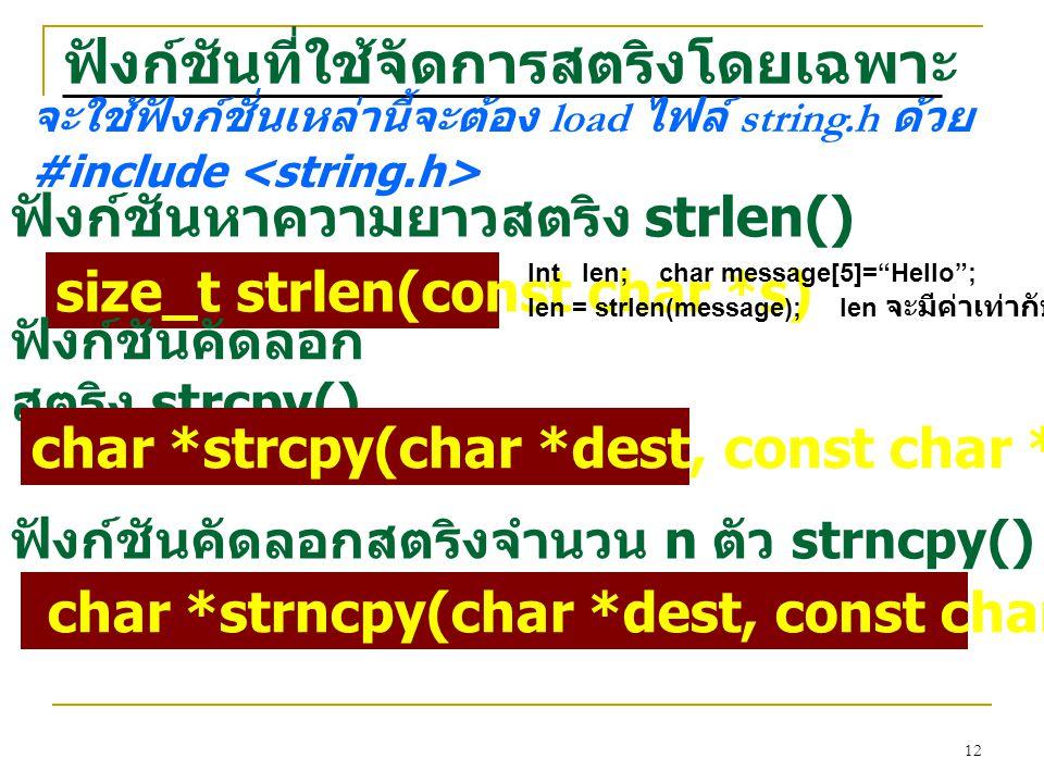 12 ฟังก์ชันที่ใช้จัดการสตริงโดยเฉพาะ ฟังก์ชันหาความยาวสตริง strlen() size_t strlen(const char *s) จะใช้ฟังก์ชั่นเหล่านี้จะต้อง load ไฟล์ string.h ด้วย #include Int len; char message[5]= Hello ; len = strlen(message); len จะมีค่าเท่ากับ 5 ฟังก์ชันคัดลอก สตริง strcpy() char *strcpy(char *dest, const char *src) ฟังก์ชันคัดลอกสตริงจำนวน n ตัว strncpy() char *strncpy(char *dest, const char *src, size_t maxlen)