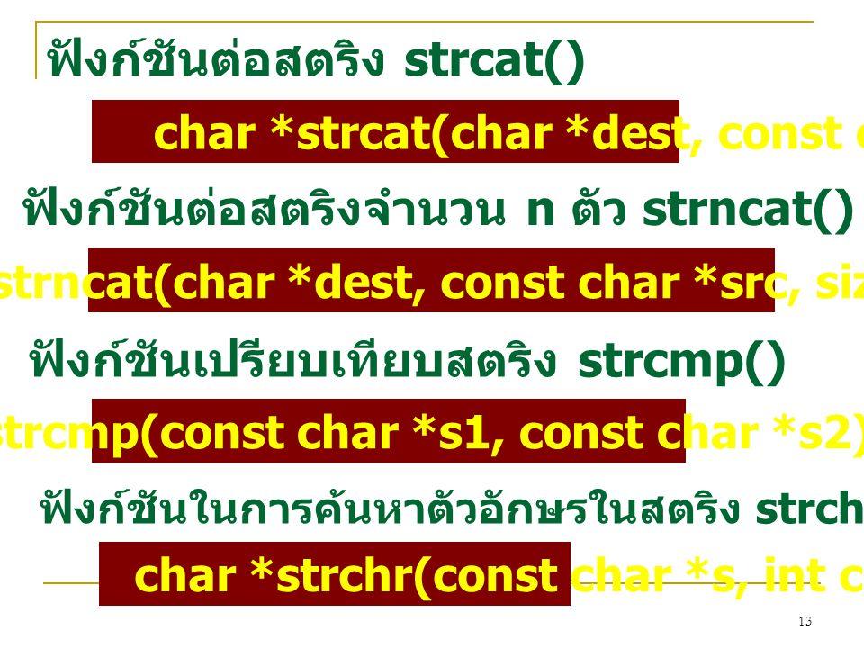 13 ฟังก์ชันต่อสตริง strcat() char *strcat(char *dest, const char *src) ฟังก์ชันต่อสตริงจำนวน n ตัว strncat() char *strncat(char *dest, const char *src, size_t n) ฟังก์ชันเปรียบเทียบสตริง strcmp() int strcmp(const char *s1, const char *s2) ฟังก์ชันในการค้นหาตัวอักษรในสตริง strchr() char *strchr(const char *s, int c);