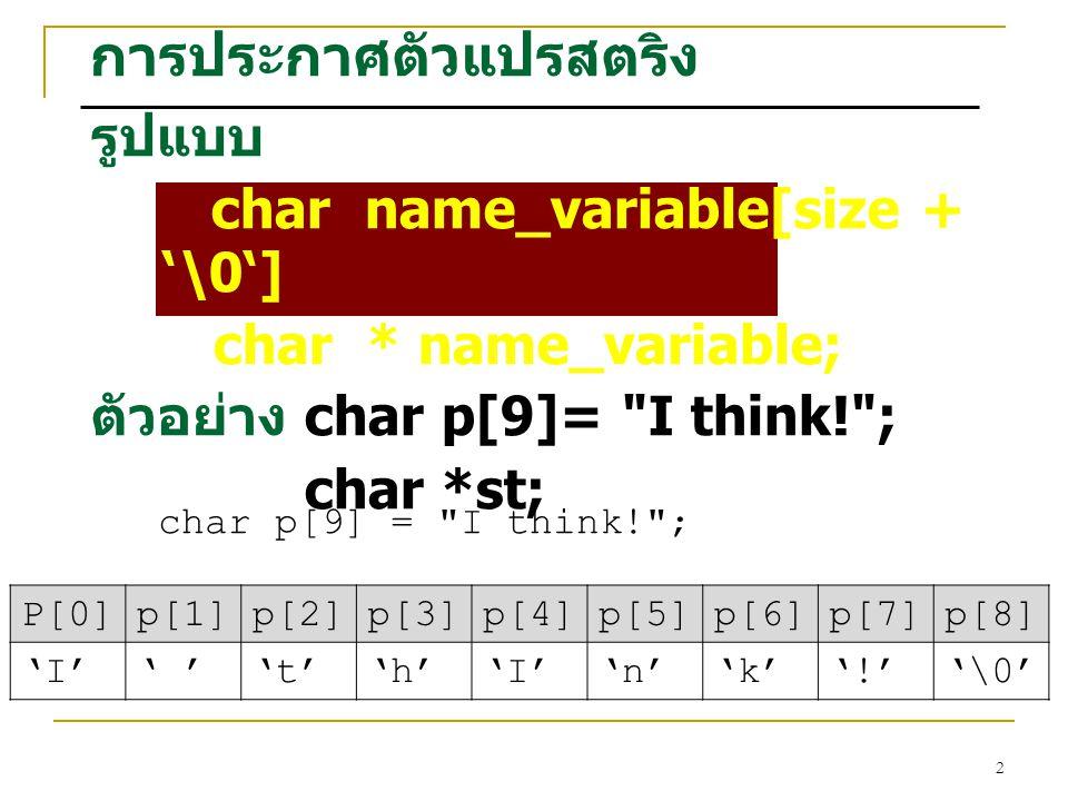 2 การประกาศตัวแปรสตริง รูปแบบ char name_variable[size + '\0'] char * name_variable; ตัวอย่าง char p[9]= I think! ; char *st; char p[9] = I think! ; P[0]p[1]p[2]p[3]p[4]p[5]p[6]p[7]p[8] 'I'' ''t''h''I''n''k''!''\0'
