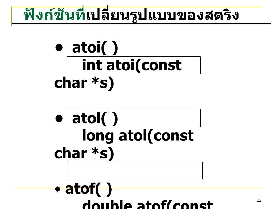 22 ฟังก์ชันที่เปลี่ยนรูปแบบของสตริง atoi( ) int atoi(const char *s) atol( ) long atol(const char *s) atof( ) double atof(const char *s)