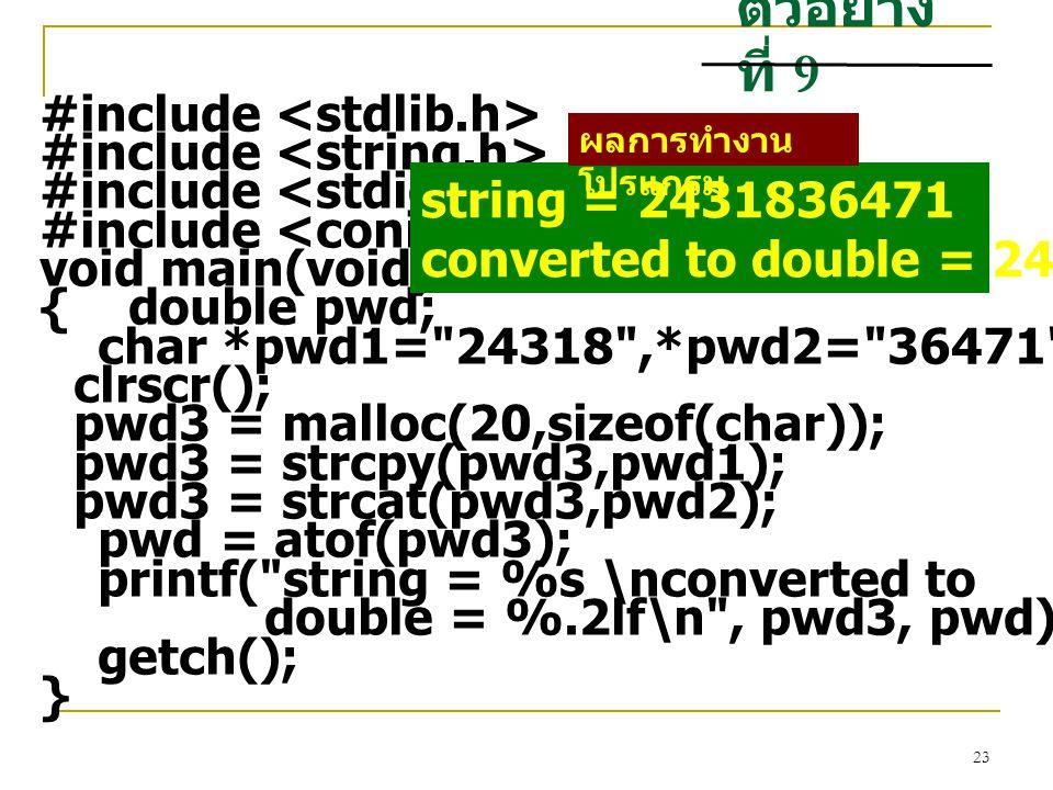 23 ตัวอย่าง ที่ 9 #include void main(void) { double pwd; char *pwd1= 24318 ,*pwd2= 36471 ,*pwd3; clrscr(); pwd3 = malloc(20,sizeof(char)); pwd3 = strcpy(pwd3,pwd1); pwd3 = strcat(pwd3,pwd2); pwd = atof(pwd3); printf( string = %s \nconverted to double = %.2lf\n , pwd3, pwd); getch(); } string = 2431836471 converted to double = 2431836471.00 ผลการทำงาน โปรแกรม
