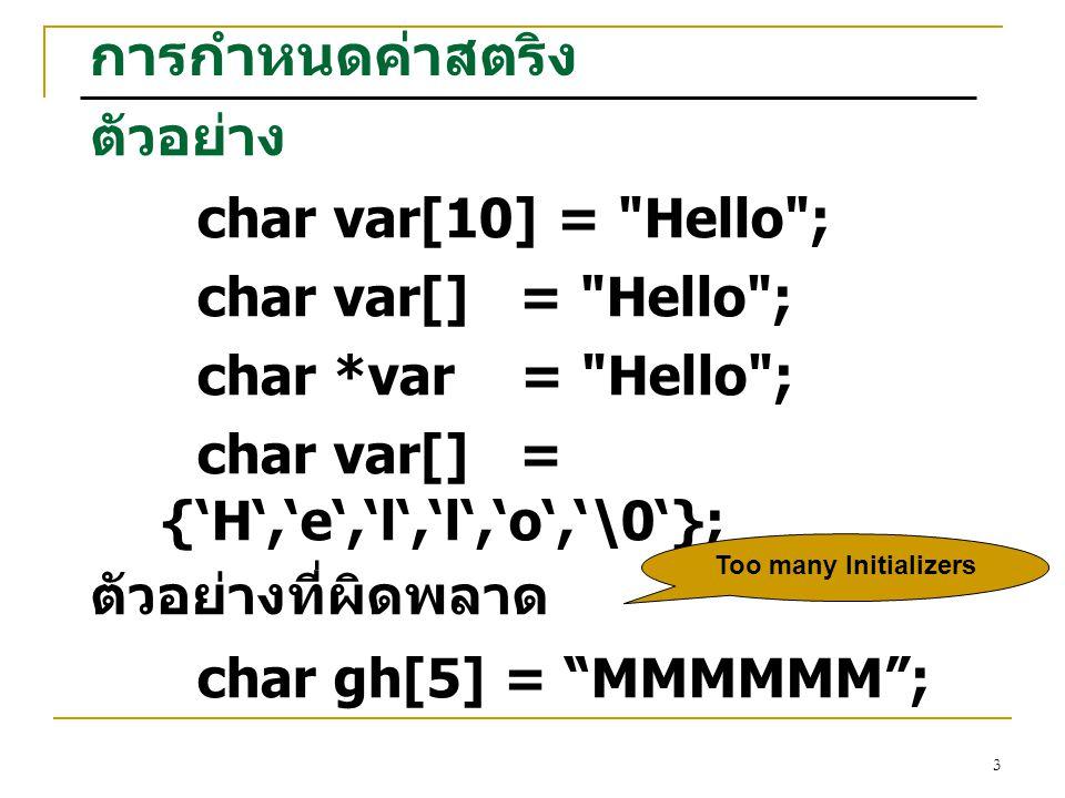 3 การกำหนดค่าสตริง ตัวอย่าง char var[10] = Hello ; char var[] = Hello ; char *var = Hello ; char var[] = {'H','e','l','l','o','\0'}; ตัวอย่างที่ผิดพลาด char gh[5] = MMMMMM ; Too many Initializers