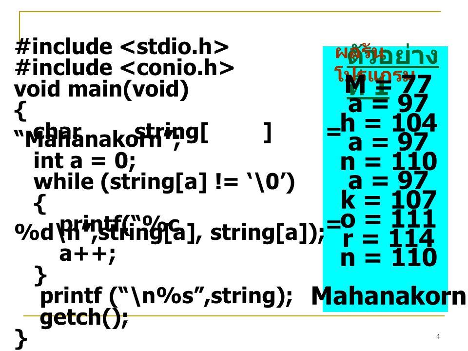 4 #include void main(void) { char string[ ] = Mahanakorn ; int a = 0; while (string[a] != '\0') { printf( %c = %d\n ,string[a], string[a]); a++; } printf ( \n%s ,string); getch(); } ตัวอย่าง ที่ 1 ผลรัน โปรแกรม M = 77 a = 97 h = 104 a = 97 n = 110 a = 97 k = 107 o = 111 r = 114 n = 110 Mahanakorn