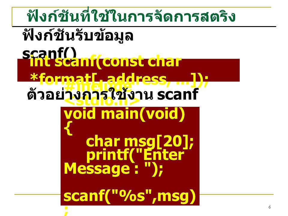 6 ฟังก์ชันที่ใช้ในการจัดการสตริง ฟังก์ชันรับข้อมูล scanf() int scanf(const char *format[, address,...]); #include void main(void) { char msg[20]; printf( Enter Message : ); scanf( %s ,msg) ; } ตัวอย่างการใช้งาน scanf