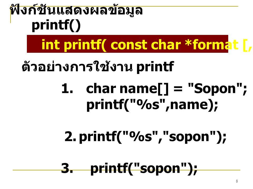 8 ฟังก์ชันแสดงผลข้อมูล printf() int printf( const char *format [, argument,...]); ตัวอย่างการใช้งาน printf 1.char name[] = Sopon ; printf( %s ,name); 2.printf( %s , sopon ); 3.