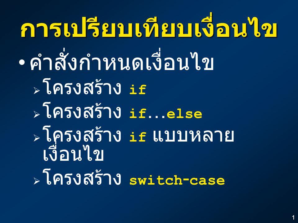 11 การเปรียบเทียบเงื่อนไข คำสั่งกำหนดเงื่อนไข  โครงสร้าง if  โครงสร้าง if … else  โครงสร้าง if แบบหลาย เงื่อนไข  โครงสร้าง switch - case