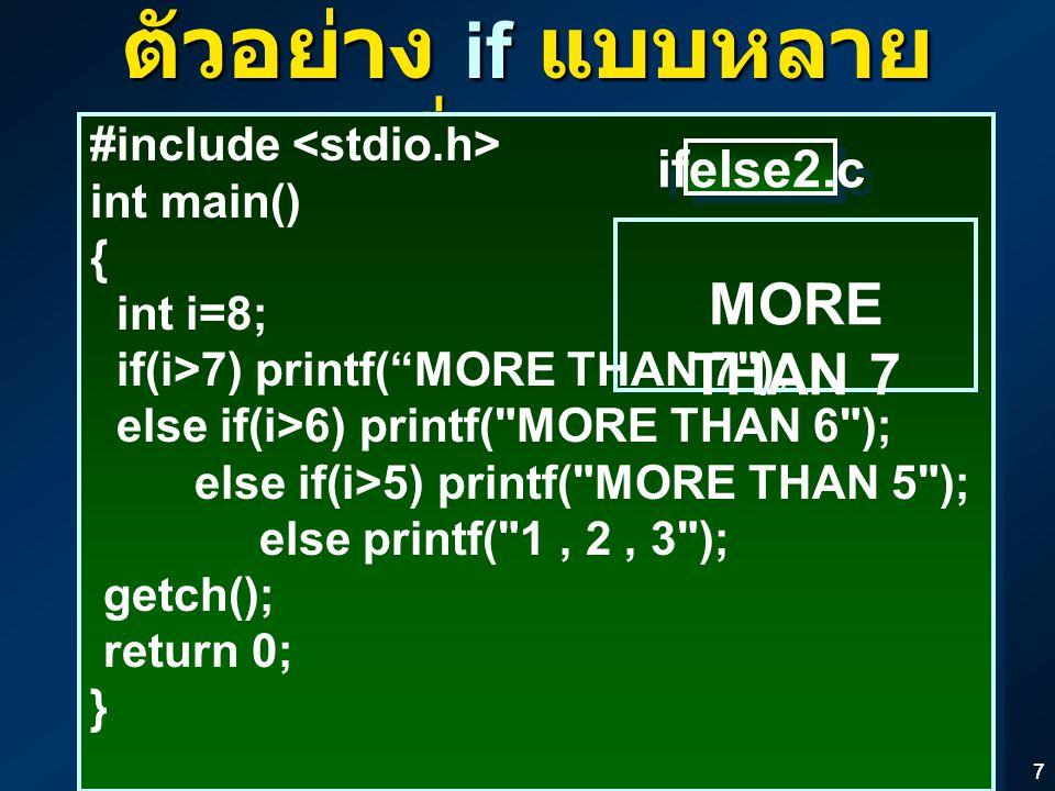 """77 ตัวอย่าง if แบบหลาย เงื่อนไข #include int main() { int i=8; if(i>7) printf(""""MORE THAN 7"""