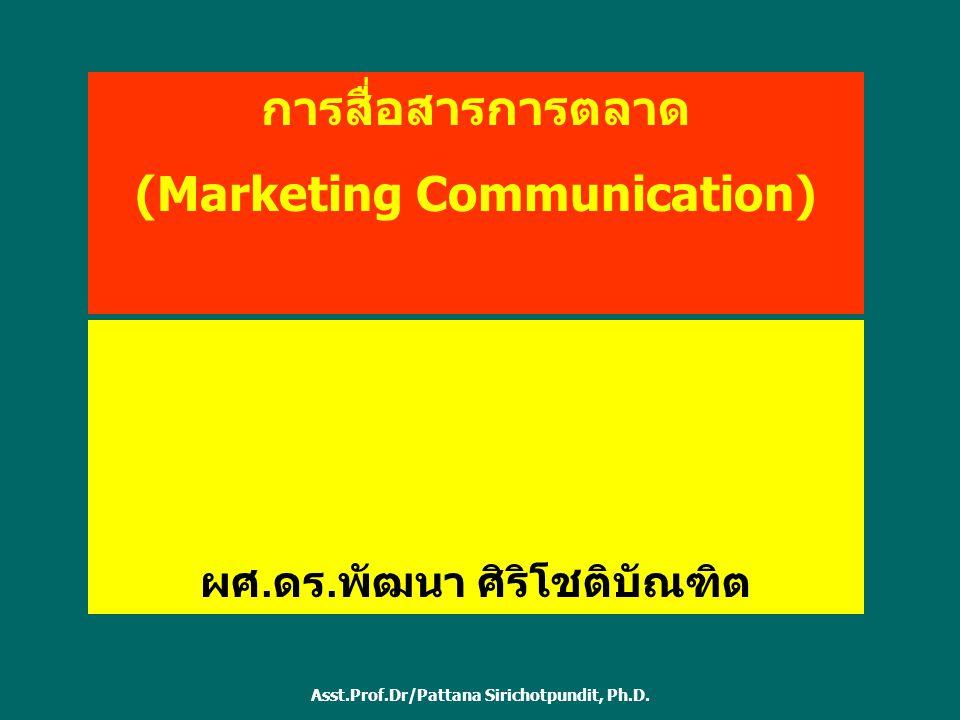 การสื่อสารการตลาด (Marketing Communication) ผศ. ดร. พัฒนา ศิริโชติบัณฑิต Asst.Prof.Dr/Pattana Sirichotpundit, Ph.D.