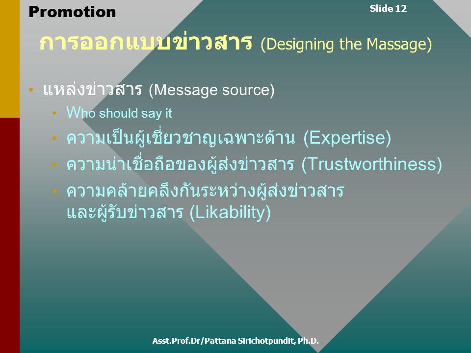 Slide 12 Promotion การออกแบบข่าวสาร (Designing the Massage) แหล่งข่าวสาร (Message source) W ho should say it ความเป็นผู้เชี่ยวชาญเฉพาะด้าน (Expertise)