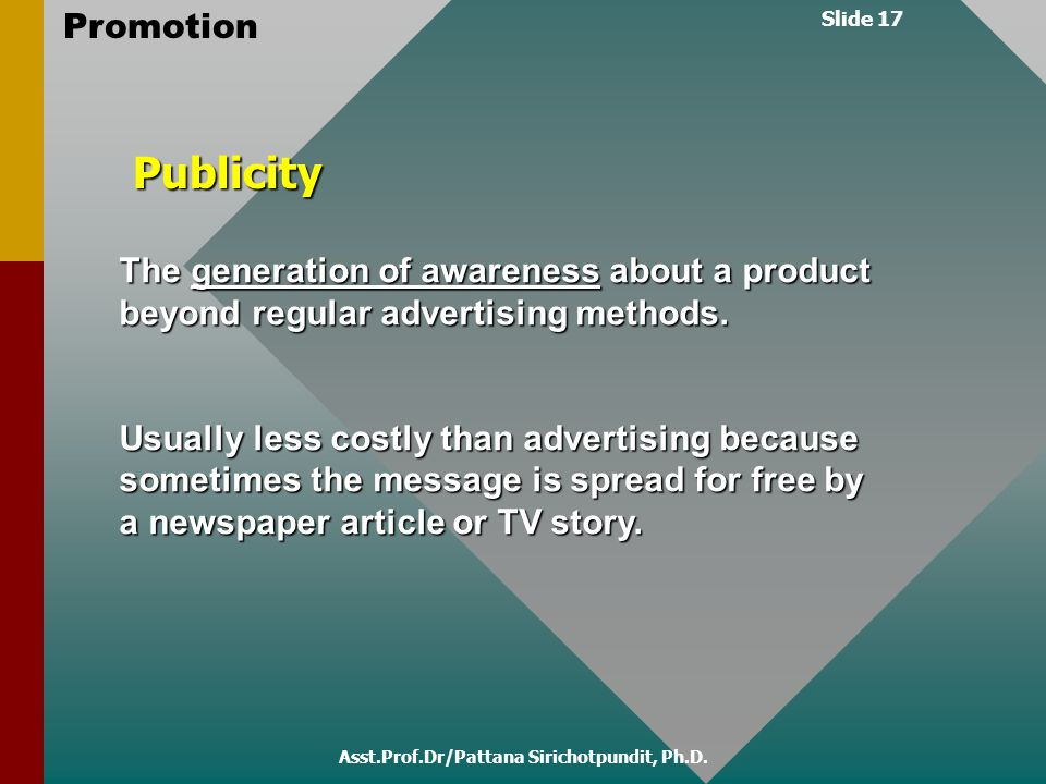 Slide 17 Promotion Asst.Prof.Dr/Pattana Sirichotpundit, Ph.D. The generation of awareness about a product beyond regular advertising methods. Usually