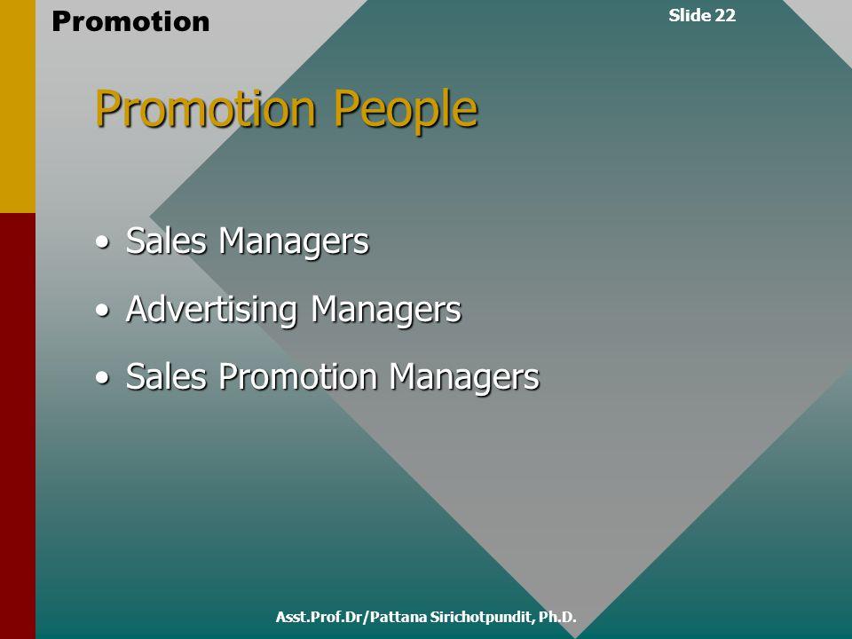 Slide 22 Promotion Asst.Prof.Dr/Pattana Sirichotpundit, Ph.D. Promotion People Sales ManagersSales Managers Advertising ManagersAdvertising Managers S