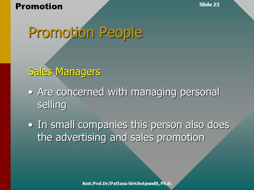 Slide 23 Promotion Asst.Prof.Dr/Pattana Sirichotpundit, Ph.D. Promotion People Sales Managers Are concerned with managing personal sellingAre concerne