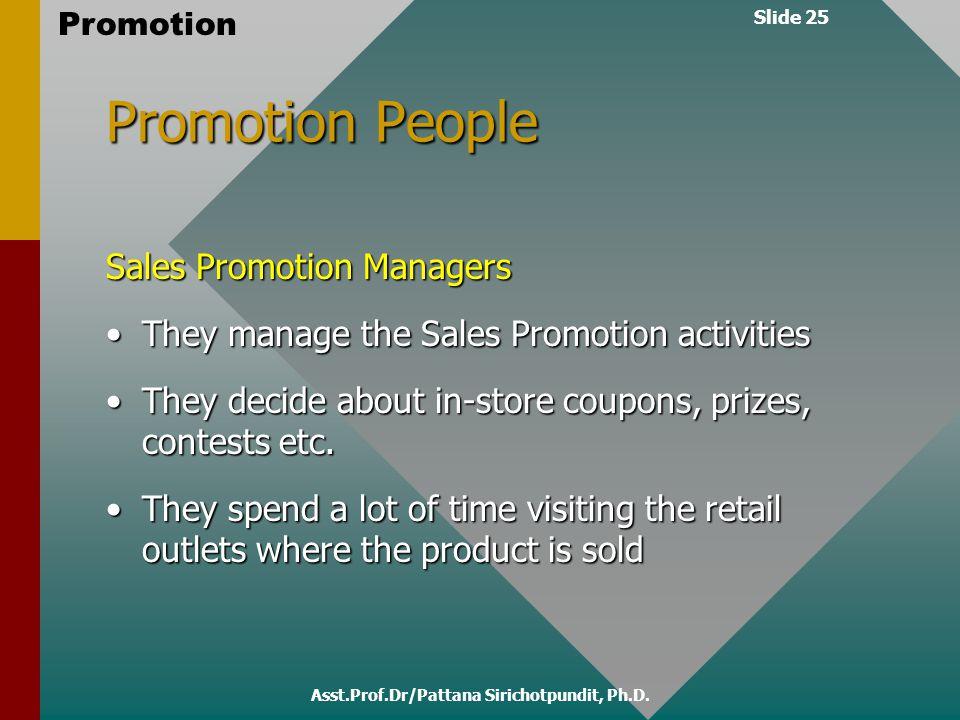 Slide 25 Promotion Asst.Prof.Dr/Pattana Sirichotpundit, Ph.D. Promotion People Sales Promotion Managers They manage the Sales Promotion activitiesThey