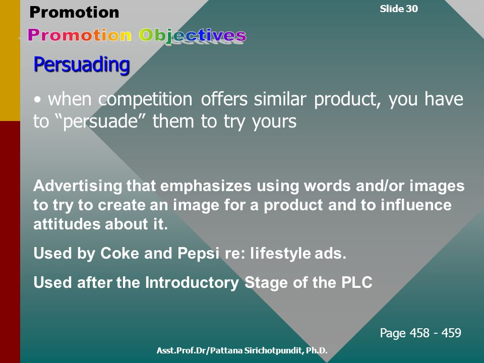 "Slide 30 Promotion Asst.Prof.Dr/Pattana Sirichotpundit, Ph.D. Persuading when competition offers similar product, you have to ""persuade"" them to try y"
