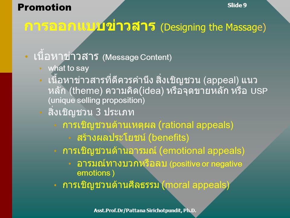 Slide 9 Promotion การออกแบบข่าวสาร (Designing the Massage) เนื้อหาข่าวสาร (Message Content) what to say เนื้อหาข่าวสารที่ดีควรคำนึง สิ่งเชิญชวน (appea