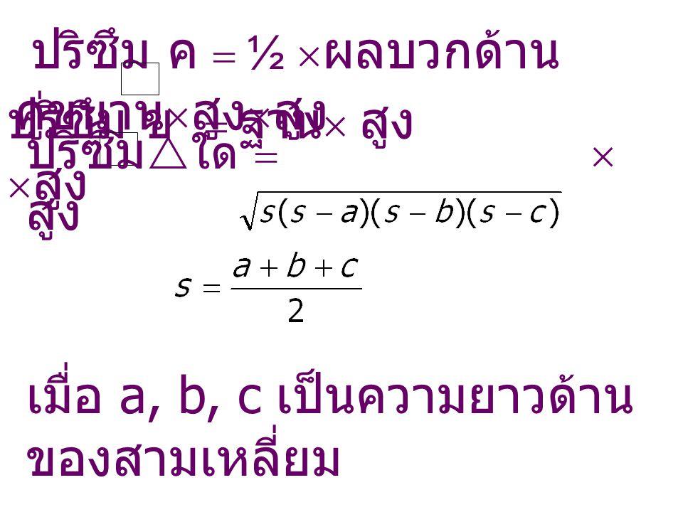 ปริซึม ค  ½  ผลบวกด้าน คู่ขนาน  สูง  สูง ปริซึม ข  ฐาน  สูง  สูง ปริซึม  ใด   สูง เมื่อ a, b, c เป็นความยาวด้าน ของสามเหลี่ยม
