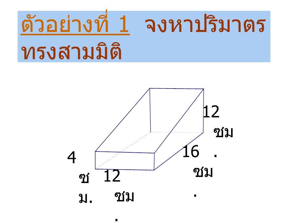 ตัวอย่างที่ 1 จงหาปริมาตร ทรงสามมิติ 12 ซม. 16 ซม. 4ซม.4ซม.