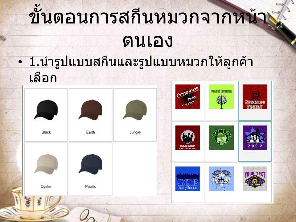 ขั้นตอนการสกีนหมวกจากหน้า ตนเอง 1. นำรูปแบบสกีนและรูปแบบหมวกให้ลูกค้า เลือก