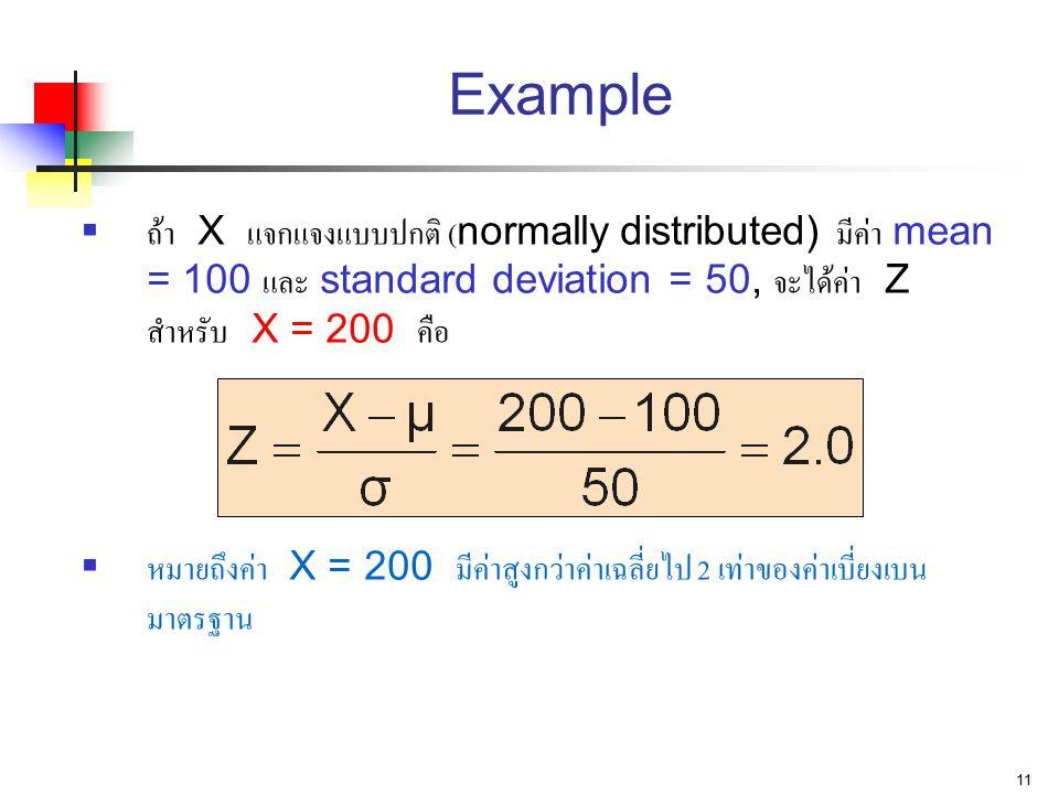 11 Example  ถ้า X แจกแจงแบบปกติ (normally distributed) มีค่า mean = 100 และ standard deviation = 50, จะได้ค่า Z สำหรับ X = 200 คือ  หมายถึงค่า X = 2