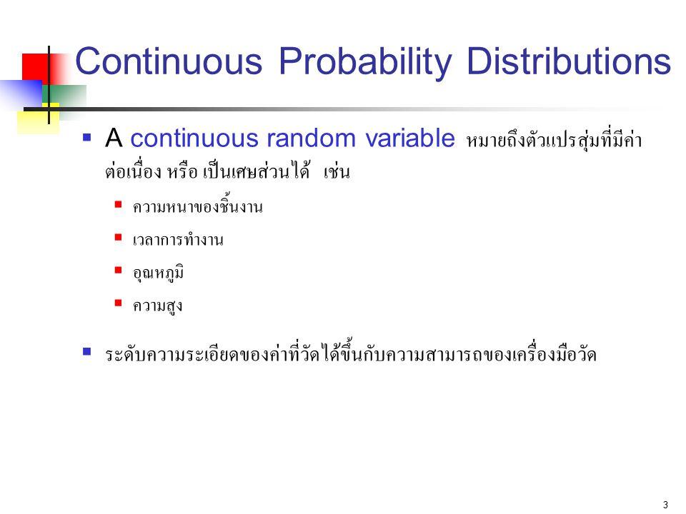 3 Continuous Probability Distributions  A continuous random variable หมายถึงตัวแปรสุ่มที่มีค่า ต่อเนื่อง หรือ เป็นเศษส่วนได้ เช่น  ความหนาของชิ้นงาน