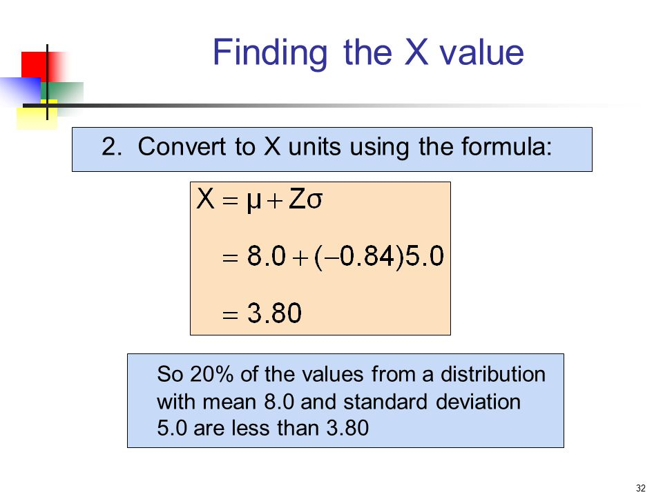 32 2. Convert to X units using the formula: Finding the X value So 20% of the values from a distribution with mean 8.0 and standard deviation 5.0 are