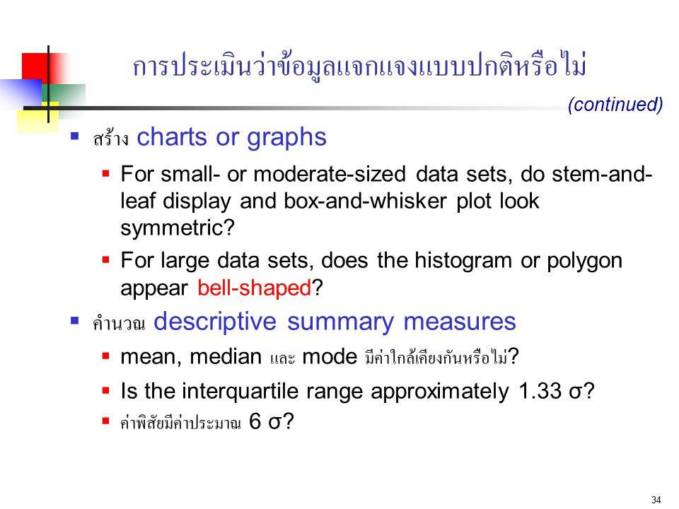 34 การประเมินว่าข้อมูลแจกแจงแบบปกติหรือไม่  สร้าง charts or graphs  For small- or moderate-sized data sets, do stem-and- leaf display and box-and-wh