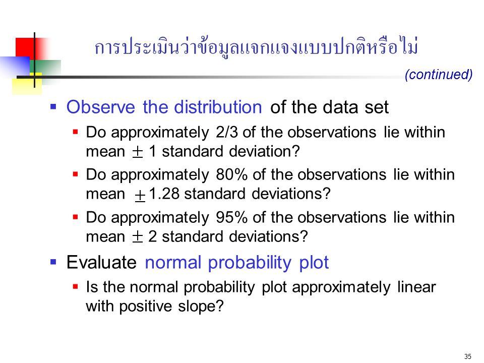 35 การประเมินว่าข้อมูลแจกแจงแบบปกติหรือไม่  Observe the distribution of the data set  Do approximately 2/3 of the observations lie within mean 1 sta