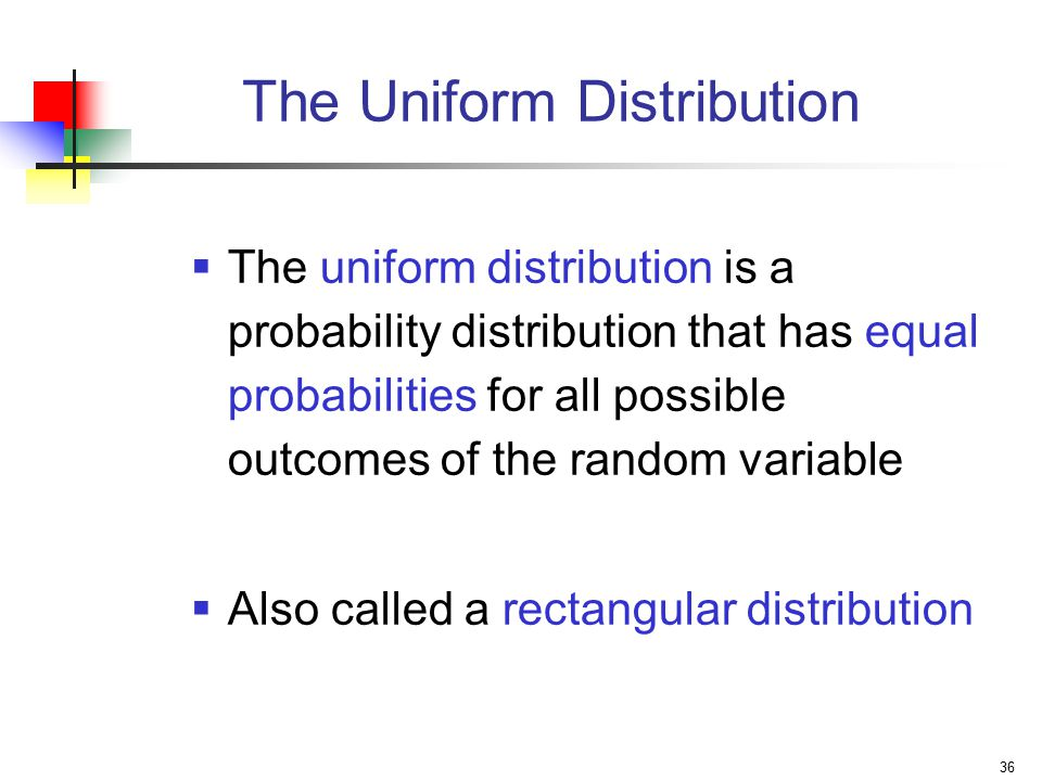36 The Uniform Distribution  The uniform distribution is a probability distribution that has equal probabilities for all possible outcomes of the random variable  Also called a rectangular distribution