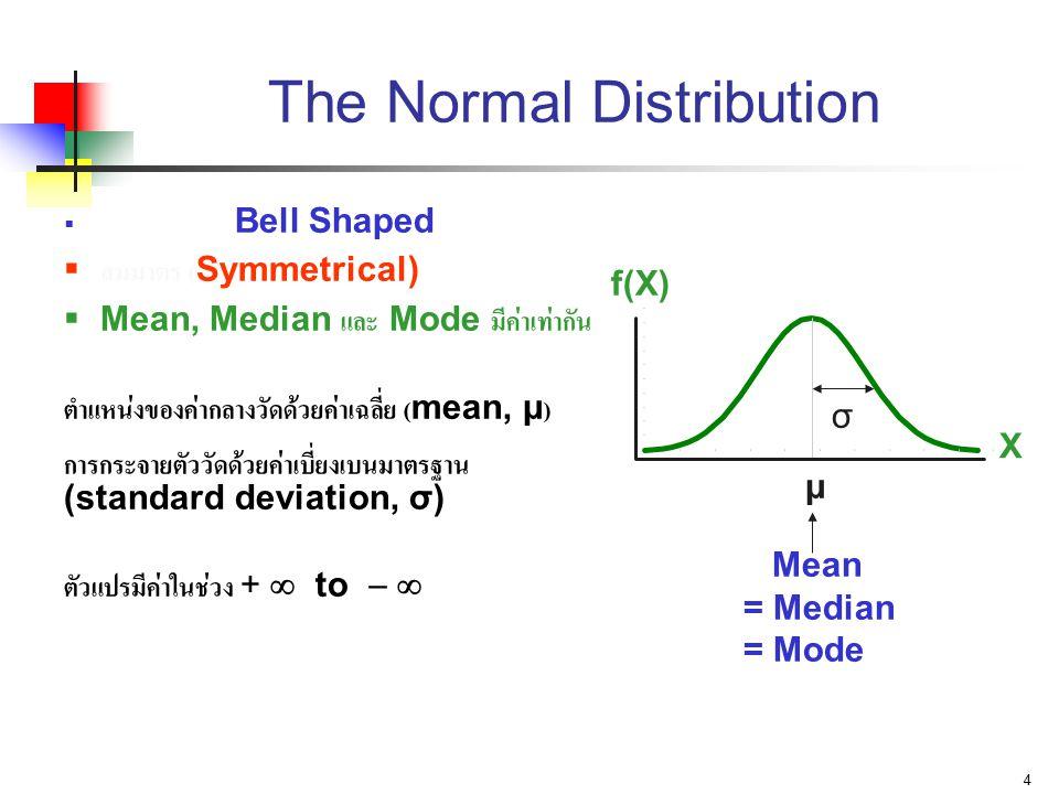 4 The Normal Distribution  รูประฆังคว่ำ (Bell Shaped)  สมมาตร (Symmetrical)  Mean, Median และ Mode มีค่าเท่ากัน ตำแหน่งของค่ากลางวัดด้วยค่าเฉลี่ย (