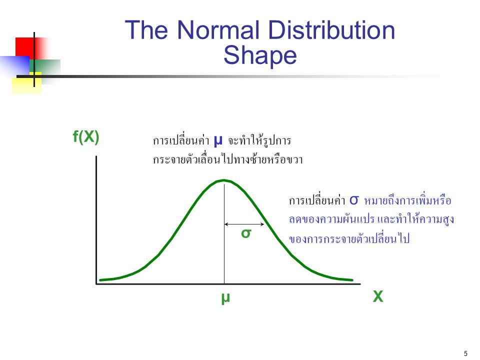 5 The Normal Distribution Shape X f(X) μ σ การเปลี่ยนค่า μ จะทำให้รูปการ กระจายตัวเลื่อนไปทางซ้ายหรือขวา การเปลี่ยนค่า σ หมายถึงการเพิ่มหรือ ลดของความ