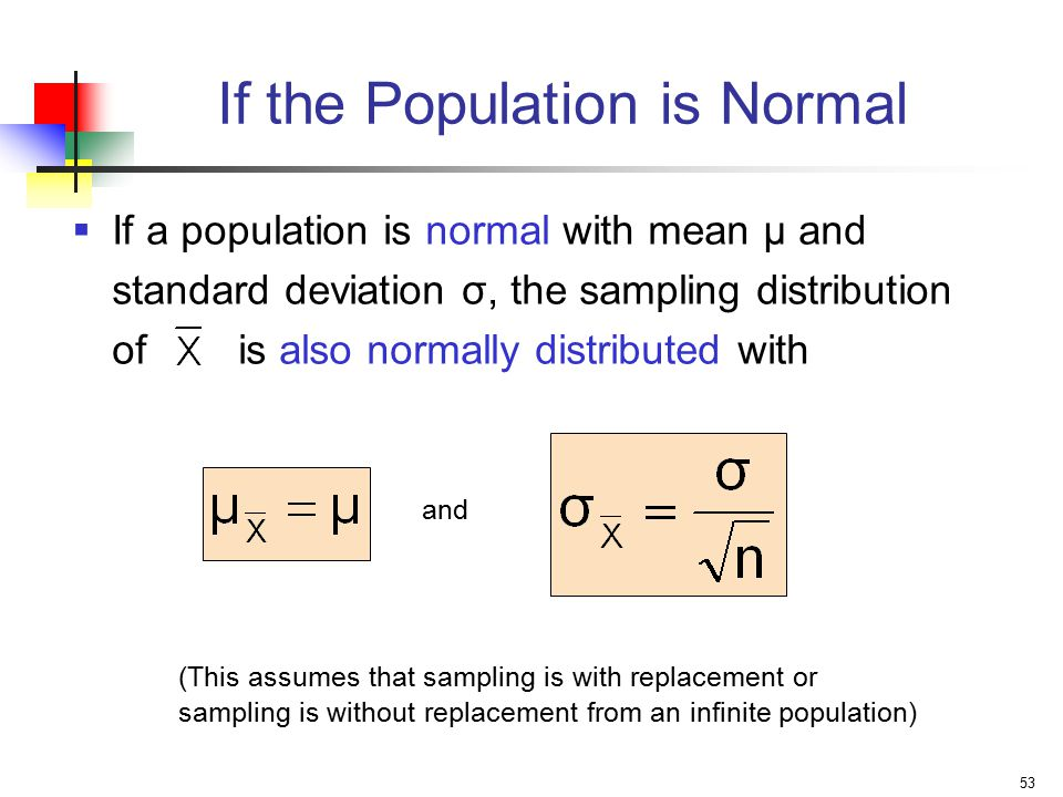 53 If the Population is Normal  If a population is normal with mean μ and standard deviation σ, the sampling distribution of is also normally distributed with and (This assumes that sampling is with replacement or sampling is without replacement from an infinite population)
