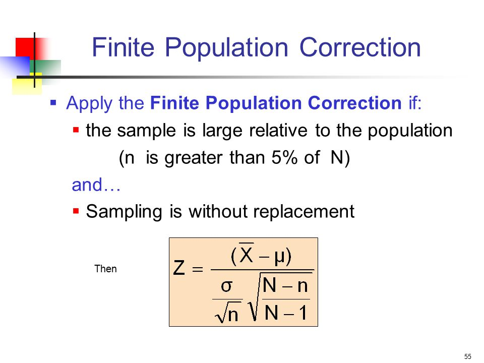 55 Finite Population Correction  Apply the Finite Population Correction if:  the sample is large relative to the population (n is greater than 5% of N) and…  Sampling is without replacement Then