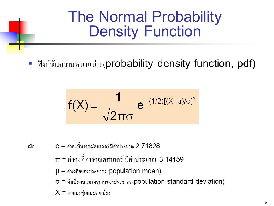 6 The Normal Probability Density Function  ฟังก์ชั่นความหนาแน่น (probability density function, pdf) เมื่อ e = ค่าคงที่ทางคณิตศาสตร์ มีค่าประมาณ 2.718