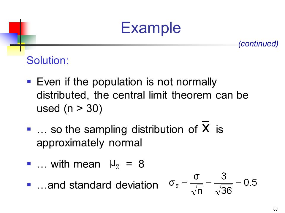 63 Example Solution:  Even if the population is not normally distributed, the central limit theorem can be used (n > 30)  … so the sampling distribution of is approximately normal  … with mean = 8  …and standard deviation (continued)
