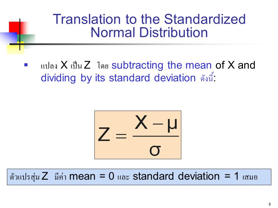 8 Translation to the Standardized Normal Distribution  แปลง X เป็น Z โดย subtracting the mean of X and dividing by its standard deviation ดังนี้ : ตัวแปรสุ่ม Z มีค่า mean = 0 และ standard deviation = 1 เสมอ