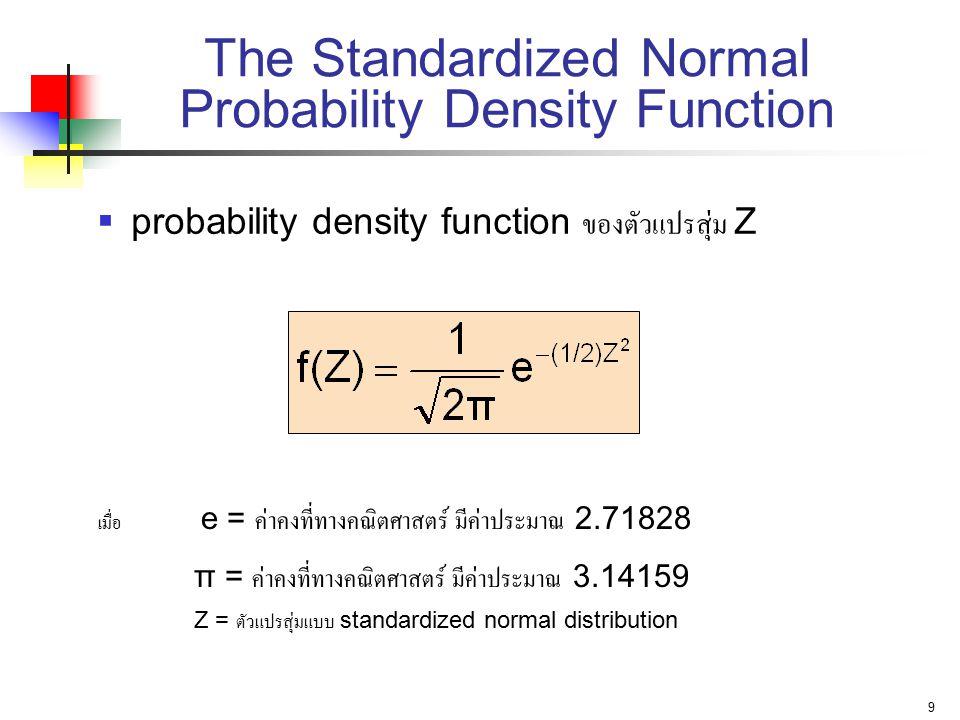 9 The Standardized Normal Probability Density Function  probability density function ของตัวแปรสุ่ม Z เมื่อ e = ค่าคงที่ทางคณิตศาสตร์ มีค่าประมาณ 2.71