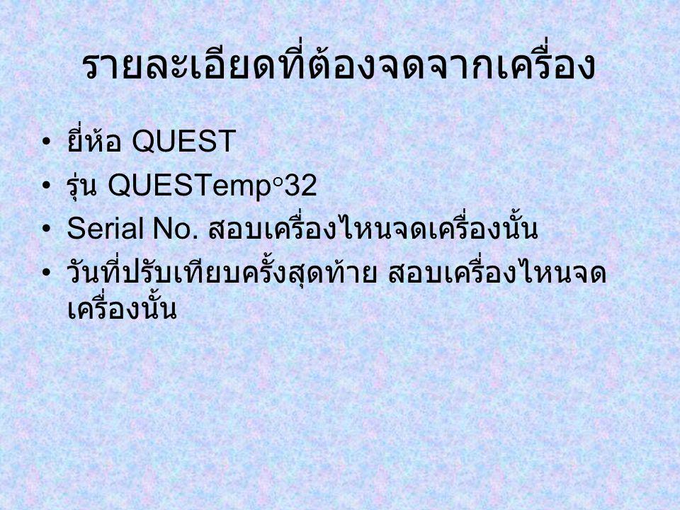 รายละเอียดที่ต้องจดจากเครื่อง ยี่ห้อ QUEST รุ่น QUESTemp ๐ 32 Serial No. สอบเครื่องไหนจดเครื่องนั้น วันที่ปรับเทียบครั้งสุดท้าย สอบเครื่องไหนจด เครื่อ