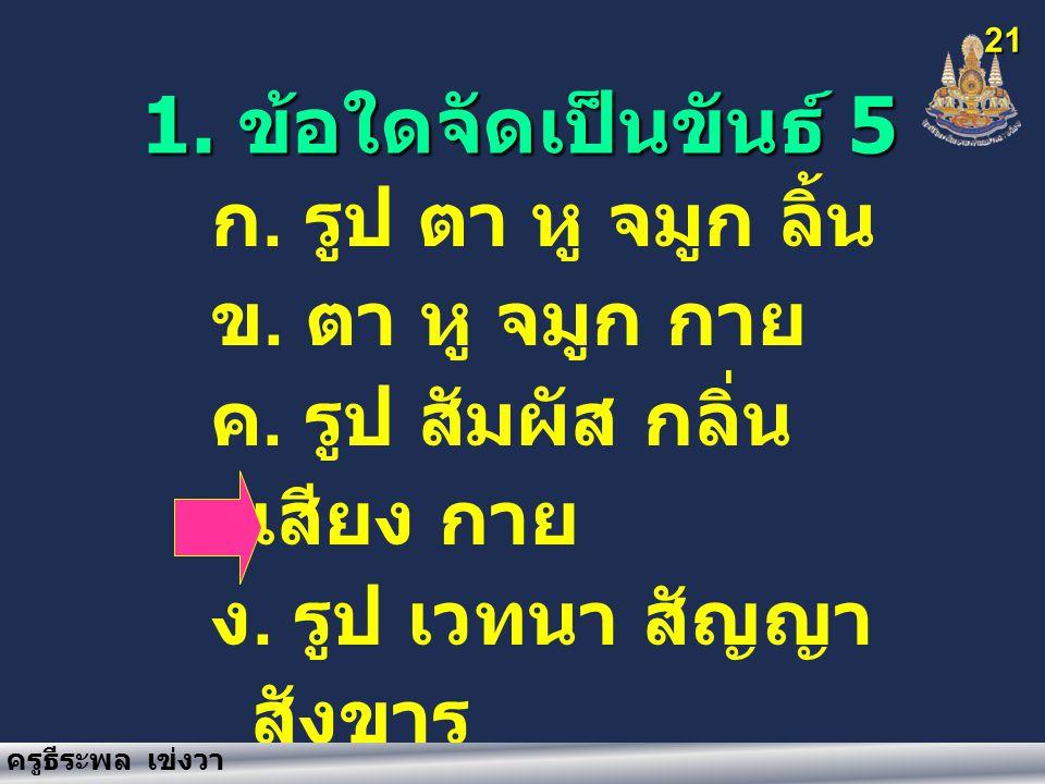 1. ข้อใดจัดเป็นขันธ์ 5 21 ก. รูป ตา หู จมูก ลิ้น ข.
