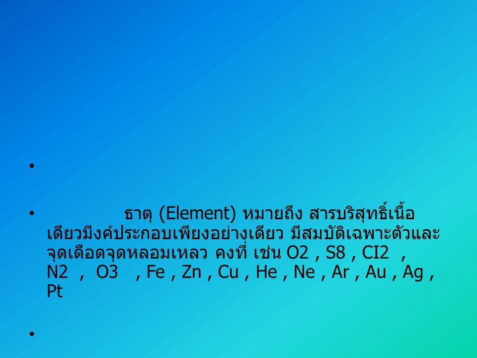 ธาตุ (Element) หมายถึง สารบริสุทธิ์เนื้อ เดียวมีงค์ประกอบเพียงอย่างเดียว มีสมบัติเฉพาะตัวและ จุดเดือดจุดหลอมเหลว คงที่ เช่น O2, S8, CI2, N2, O3, Fe, Z