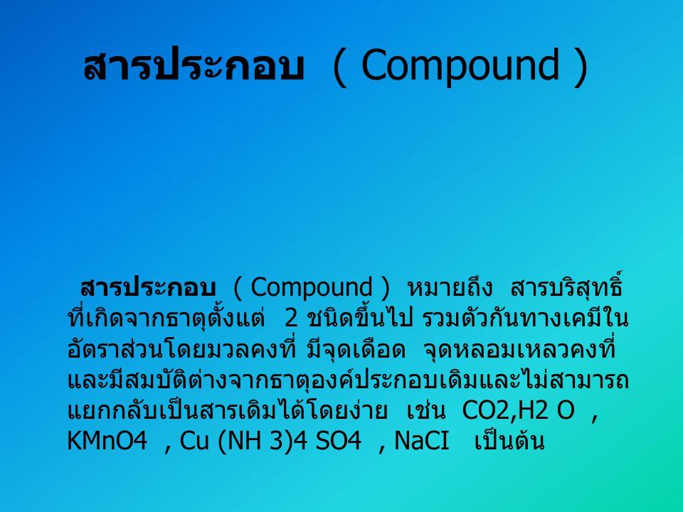 สารประกอบ ( Compound ) สารประกอบ ( Compound ) หมายถึง สารบริสุทธิ์ ที่เกิดจากธาตุตั้งแต่ 2 ชนิดขึ้นไป รวมตัวกันทางเคมีใน อัตราส่วนโดยมวลคงที่ มีจุดเดื