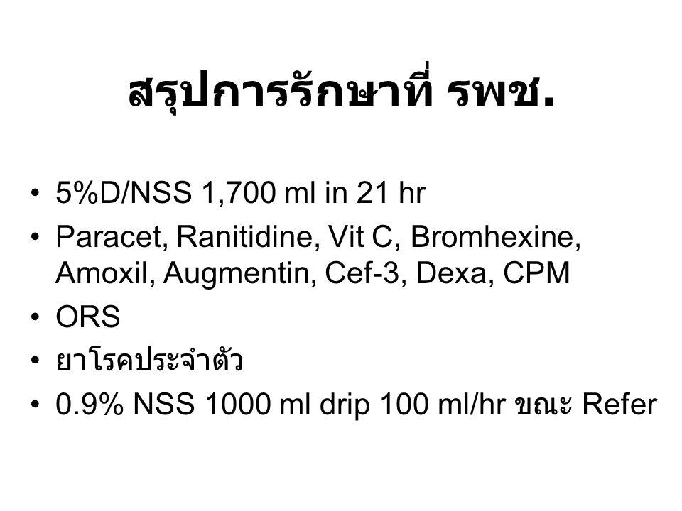สรุปการรักษาที่ รพช. 5%D/NSS 1,700 ml in 21 hr Paracet, Ranitidine, Vit C, Bromhexine, Amoxil, Augmentin, Cef-3, Dexa, CPM ORS ยาโรคประจำตัว 0.9% NSS