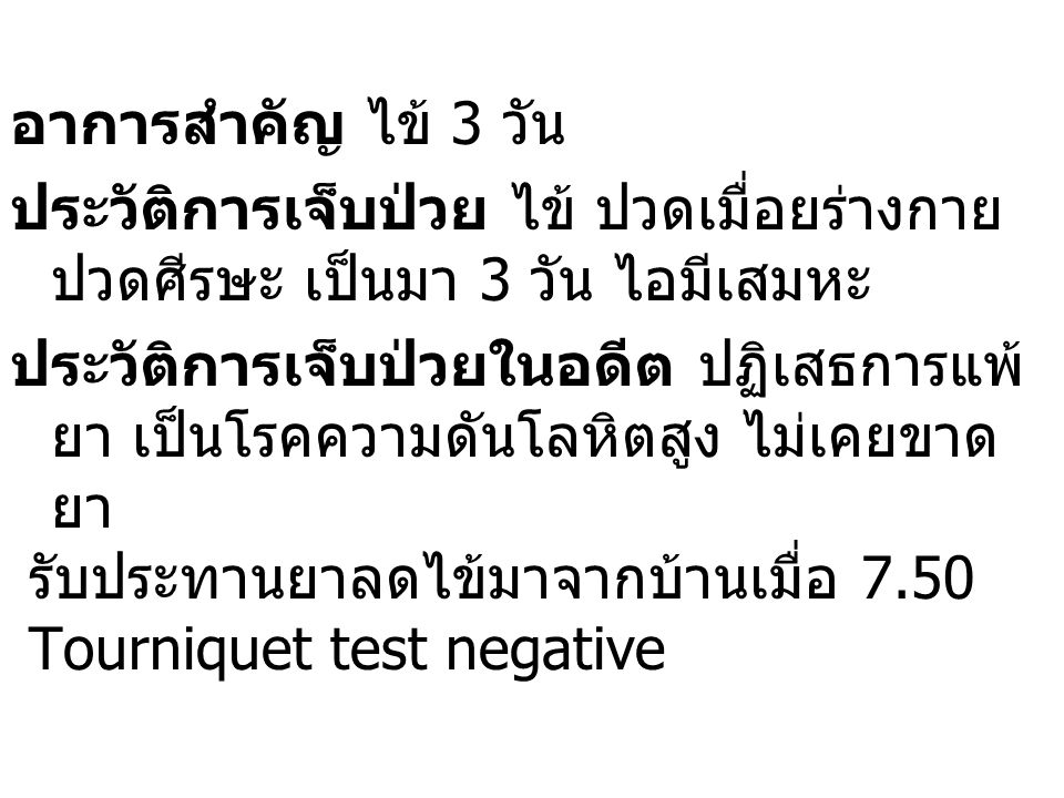 การตรวจร่างกาย  Vital signs : T 38.9, P 84, R 20,BP 126/80  EENT: NL  Lung: NL  Abdomen : NL Provisional Dx : Dengue fever (classical dengue)