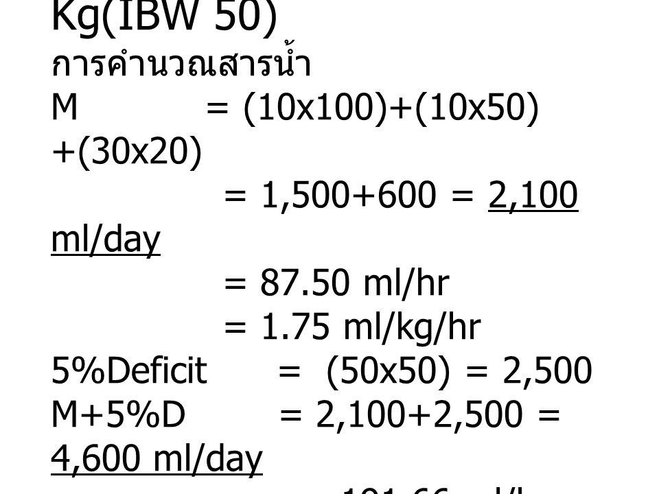 น้ำหนัก 75.5 Kg(IBW 50) การคำนวณสารน้ำ M = (10x100)+(10x50) +(30x20) = 1,500+600 = 2,100 ml/day = 87.50 ml/hr = 1.75 ml/kg/hr 5%Deficit = (50x50) = 2,