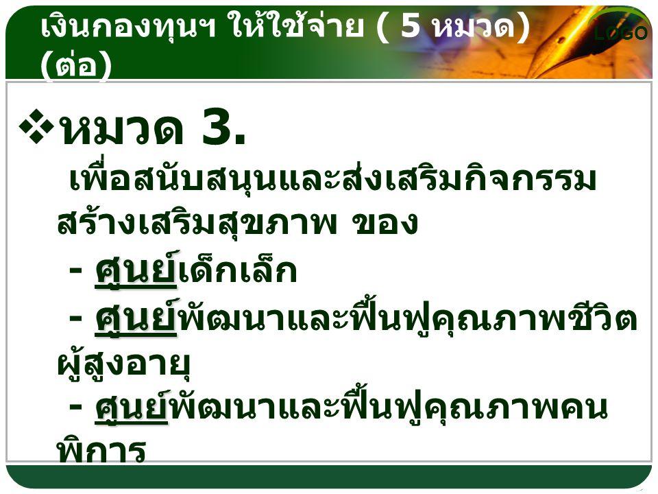 LOGO เงินกองทุนฯ ให้ใช้จ่าย ( 5 หมวด ) ( ต่อ )  หมวดที่ 4.