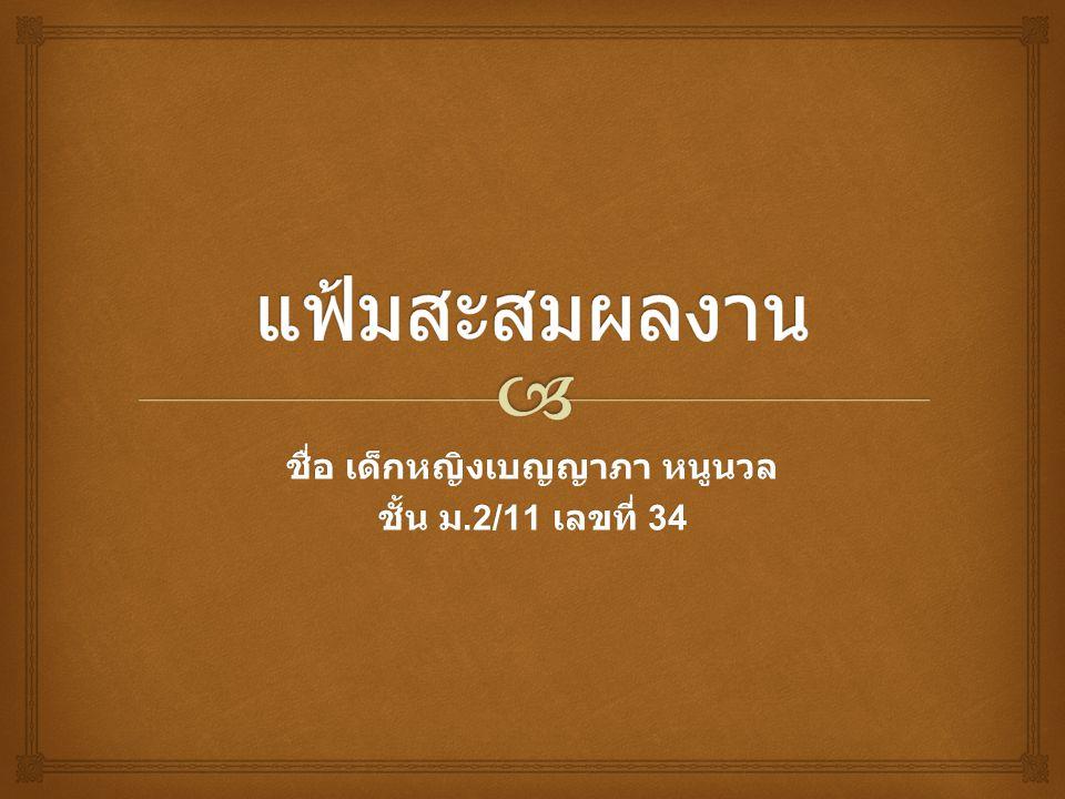 ชื่อ เด็กหญิงเบญญาภา หนูนวล ชั้น ม.2/11 เลขที่ 34