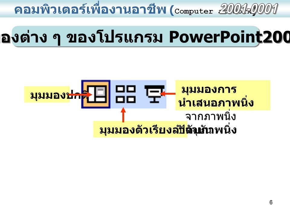 6 คอมพิวเตอร์เพื่องานอาชีพ ( Computer at Work ) มุมมองต่าง ๆ ของโปรแกรม PowerPoint2003 มุมมองปกติ มุมมองตัวเรียงลำดับภาพนิ่ง มุมมองการ นำเสนอภาพนิ่ง จากภาพนิ่ง ปัจจุบัน