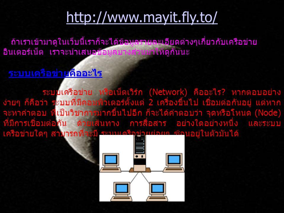 http://www.mayit.fly.to/ ถ้าเราเข้ามาดูในเว็บนี้เราก็จะได้ข้อมูลรายละเอียดต่างๆเกี่ยวกับเครือข่าย อินเตอร์เน็ต เราจะนำเสนอข้อมูลบางส่วนมาให้ดูกันนะ ระบบเครือข่ายคืออะไร ระบบเครือข่าย หรือเน็ตเวิร์ก (Network) คืออะไร .