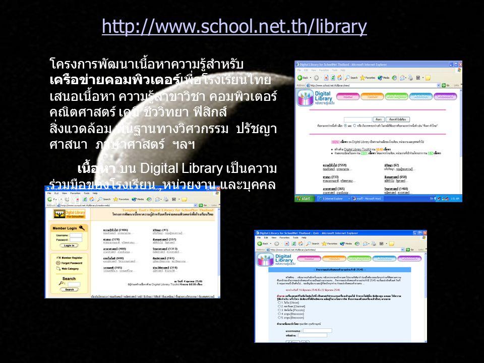 http://www.school.net.th/library โครงการพัฒนาเนื้อหาความรู้สำหรับ เครือข่ายคอมพิวเตอร์เพื่อโรงเรียนไทย เสนอเนื้อหา ความรู้สาขาวิชา คอมพิวเตอร์ คณิตศาสตร์ เคมี ชีววิทยา ฟิสิกส์ สิ่งแวดล้อม พื้นฐานทางวิศวกรรม ปรัชญา ศาสนา ภาษาศาสตร์ ฯลฯ เนื้อหา บน Digital Library เป็นความ ร่วมมือของโรงเรียน, หน่วยงาน และบุคคล ทั่วไป