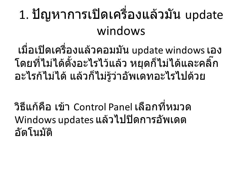 1. ปัญหาการเปิดเครื่องแล้วมัน update windows เมื่อเปิดเครื่องแล้วคอมมัน update windows เอง โดยที่ไม่ได้ตั้งอะไรไว้แล้ว หยุดก็ไม่ได้และคลิ๊ก อะไรก้ไม่ไ