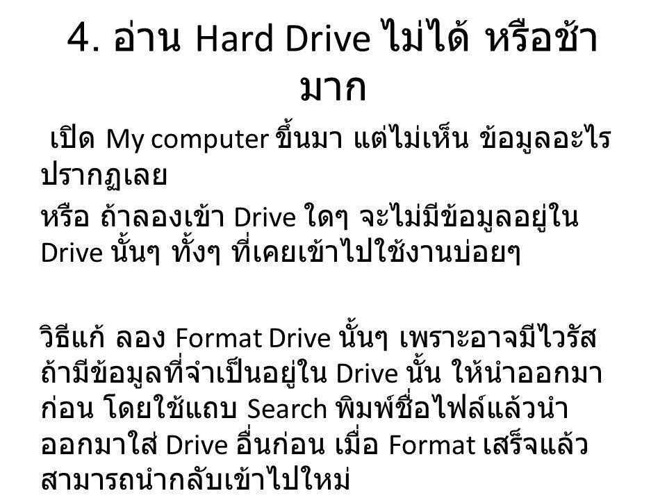 4. อ่าน Hard Drive ไม่ได้ หรือช้า มาก เปิด My computer ขึ้นมา แต่ไม่เห็น ข้อมูลอะไร ปรากฏเลย หรือ ถ้าลองเข้า Drive ใดๆ จะไม่มีข้อมูลอยู่ใน Drive นั้นๆ